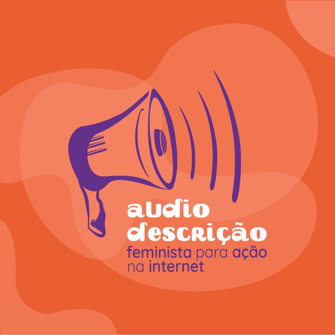 Card laranja com ilustração em roxo, fontes em branco e roxo. Ao centro, um megafone com três linhas curvas que crescem em tamanho da esquerda para a direita. Abaixo, lê-se: Audiodescrição para ação feminista na internet. Fim da descrição